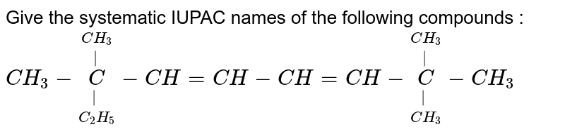 Give the systematic IUPAC names of the following compounds : <br> ` CH_3  - underset(C_2 H_5)  underset(|) overset(CH_3) overset(|)C- CH =CH - CH =CH  - underset(CH_3) underset(|) overset(CH_3) overset(|) C-CH_3`