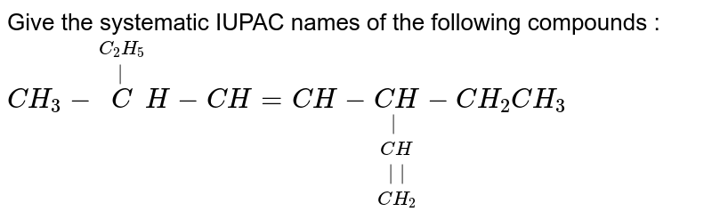 Give the systematic IUPAC names of the following compounds : <br> `CH_3  - overset(C_2 H_5) overset(|) CH - CH = CH - underset(CH_2) underset(||) underset(CH) underset(|) (CH) - CH_2 CH_3`