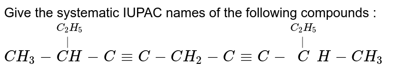 Give the systematic IUPAC names of the following compounds : <br> `CH_3 - overset(C_2 H_5) overset(|)(CH ) - C-= C-CH_2  - C-=  C - overset(C_2 H_5  )  overset(|) CH - CH_3`