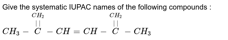 Give the systematic IUPAC names of the following compounds : <br> `CH_3 - overset(CH_2)  overset(||) (C  ) -CH = CH- overset(CH_2) overset(||)C -CH_3`