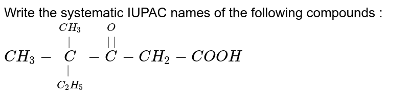 Write the systematic IUPAC names of the following compounds : <br> `CH_3 - underset(C_2 H_5) underset(|) overset(CH_3)  overset(|) C- overset(O ) overset(||) C- CH_2 - COOH `