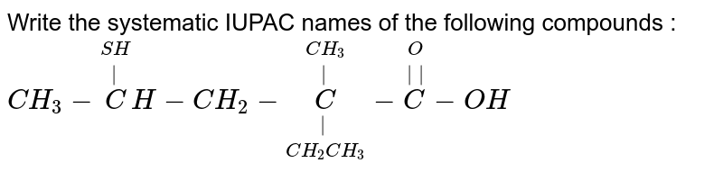Write the systematic IUPAC names of the following compounds : <br> `CH_3 - overset(SH) overset(|)  CH -CH_2  - underset(CH_2 CH_3 ) underset(|) overset(CH_3 )  overset(|) C- overset(O ) overset(||) C-OH`