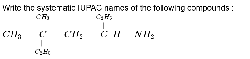 Write the systematic IUPAC names of the following compounds : <br> `CH_3  - underset(C_2  H_5  ) underset(|) overset(CH_3) overset(|) C- CH_2 - overset(C_2 H_5 ) overset(|) CH-NH_2`