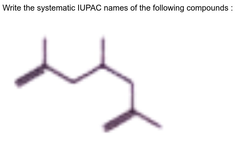 """Write the systematic IUPAC names of the following compounds :  <br> <img src=""""https://doubtnut-static.s.llnwi.net/static/physics_images/NTN_HCS_ISC_CHE_XI_P2_C12_E01_035_Q01.png"""" width=""""80%"""">"""