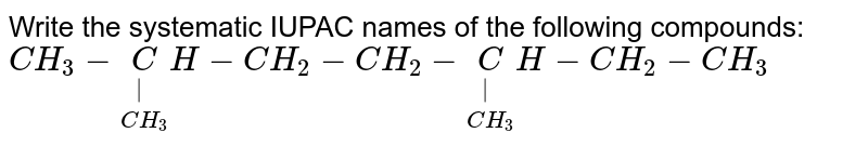 Write the systematic IUPAC names of the following compounds: <br> ` CH_3 - underset(CH_3) underset(| ) CH- CH_2 - CH_2 - underset(CH_3) underset(|) CH - CH_2 - CH_3`