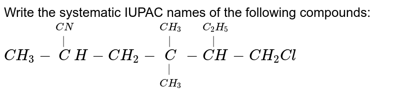 Write the systematic IUPAC names of the following compounds: <br> `CH_3 - overset(CN)overset(| ) CH -CH_2  - underset(CH_3) underset(|) overset(CH_3) overset(|) C- overset(C_2 H_5)overset(|)(CH ) - CH_2 Cl`