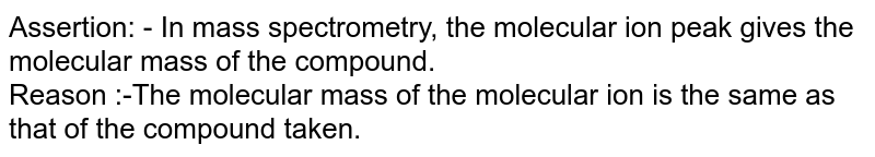 Assertion: - In mass spectrometry, the molecular ion peak gives the molecular mass of the compound. <br> Reason :-The molecular mass of the molecular ion is the same as that of the compound taken.