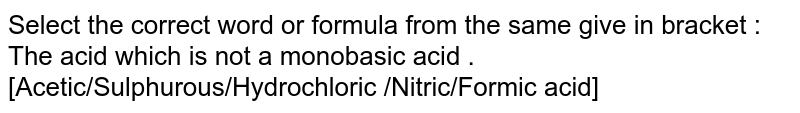 Select the  correct word or formula from the same give in bracket :  <br>  The acid which is not a monobasic acid .[Acetic/Sulphurous/Hydrochloric /Nitric/Formic acid]
