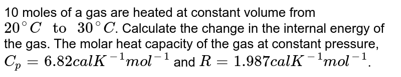 """10 moles of a gas are heated at constant volume from `20^@C"""" to """"30^@C`. Calculate the change in the internal energy of the gas. The molar heat capacity of the gas at constant pressure,  `C_p = 6.82 cal K^(-1) mol^(-1)` and `R = 1.987 cal K^(-1) mol^(-1)`."""