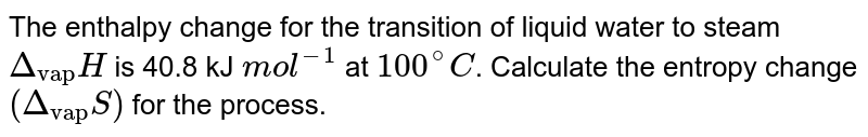 """The enthalpy change for the transition of liquid water to steam `Delta_(""""vap"""")H` is 40.8 kJ `mol^(-1)` at `100^@C`. Calculate the entropy change `(Delta_(""""vap"""")S)` for the process."""