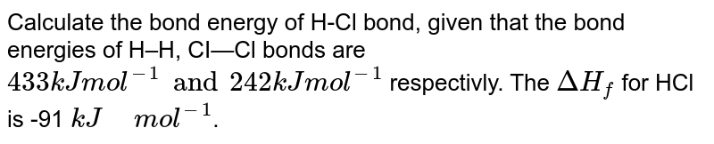 """Calculate the bond energy of H-Cl bond, given that the bond energies of H–H, CI—Cl bonds are `433 kJ mol^(-1)  and 242 kJ mol^(-1)` respectivly. The `DeltaH_f` for HCl is -91 `kJ"""" """" mol^(-1)`."""