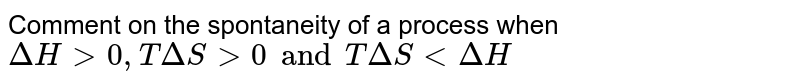 Comment on the spontaneity of a process when <br>`DeltaH gt 0, T Delta Sgt 0 and T DeltaS lt DeltaH`