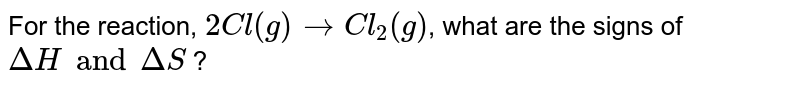 For the reaction, `2Cl(g) to Cl_2(g)`, what are the signs of `DeltaH and DeltaS` ?