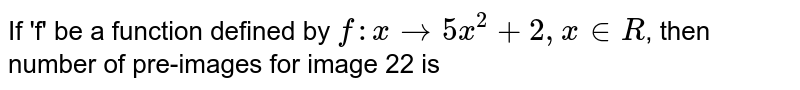 If 'f' be a function defined by `f: x rarr 5x^(2) +2, x in R`, then number of pre-images for image 22 is