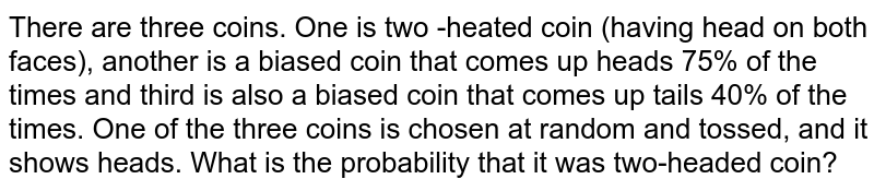 There are three coins. One is two -heated coin (having head on both faces), another is a biased coin that comes up heads 75% of the times and third is also a biased coin that comes up tails 40% of the times. One of the three coins is chosen at random and tossed, and it shows heads. What is the probability that it was two-headed coin?