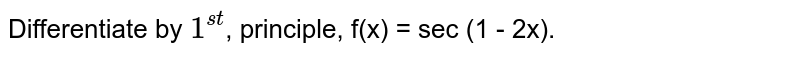 Differentiate by `1^(st)`, principle, f(x) = sec (1 - 2x).