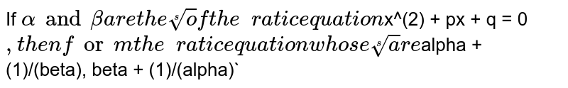 If `alpha and beta are the roots of the quadratic equation `x^(2) + px + q = 0`, then form the quadratic equation whose roots are  `alpha + (1)/(beta), beta + (1)/(alpha)`
