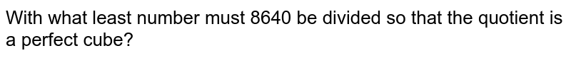 With what least number must 8640 be divided so that the quotient is a perfect cube?