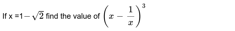 If x =1`-sqrt(2)` find the value of `(x-(1)/(x))^(3)`