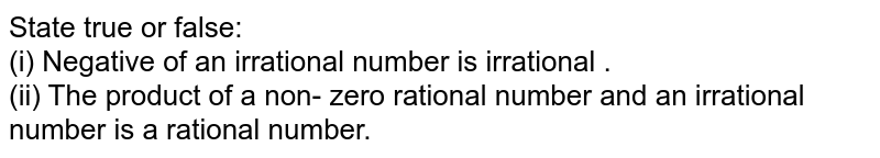 State true or false: <br> (i) Negative of an irrational number is irrational . <br> (ii) The product of a non- zero rational number and an irrational number is a rational number.