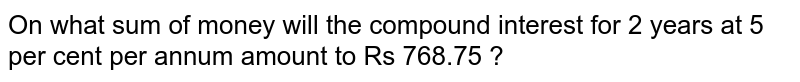 On what sum of money will the compound interest for 2 years at 5 per cent per annum amount to Rs  768.75 ?
