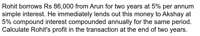 Rohit borrows Rs 86,000 from Arun for two years at 5% per annum simple interest. He immediately lends out this money to Akshay at 5% compound interest compounded annually for the same period. Calculate Rohit's profit in the transaction at the end of two years.
