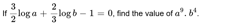 If `(3)/(2) log a + (2)/(3) log b - 1 = 0`, find the value of `a^(9).b^(4)`.