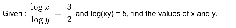 Given : `(log x)/(log y) = (3)/(2)` and log(xy) = 5, find the values of x and y.