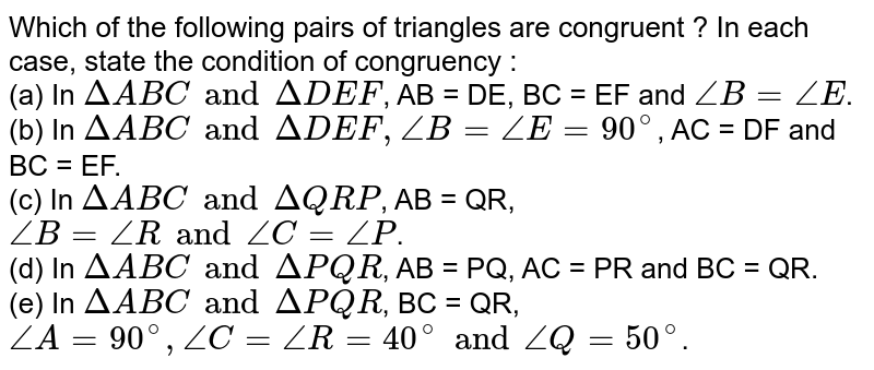 Which of the following pairs of triangles are congruent ? In each case, state the condition of congruency : <br> (a) In `Delta ABC and Delta DEF`, AB = DE, BC = EF and `angle B = angle E`. <br> (b) In `Delta ABC and Delta DEF, angle B = angle E = 90^(@)`, AC = DF and BC = EF. <br> (c) In `Delta ABC and Delta QRP`, AB = QR, `angle B = angle R and angle C = angle P`. <br> (d) In `Delta ABC and Delta PQR`, AB = PQ, AC = PR and BC = QR. <br> (e) In `Delta ABC and Delta PQR`, BC = QR, `angle A = 90^(@), angle C = angle R = 40^(@) and angle Q = 50^(@)`.
