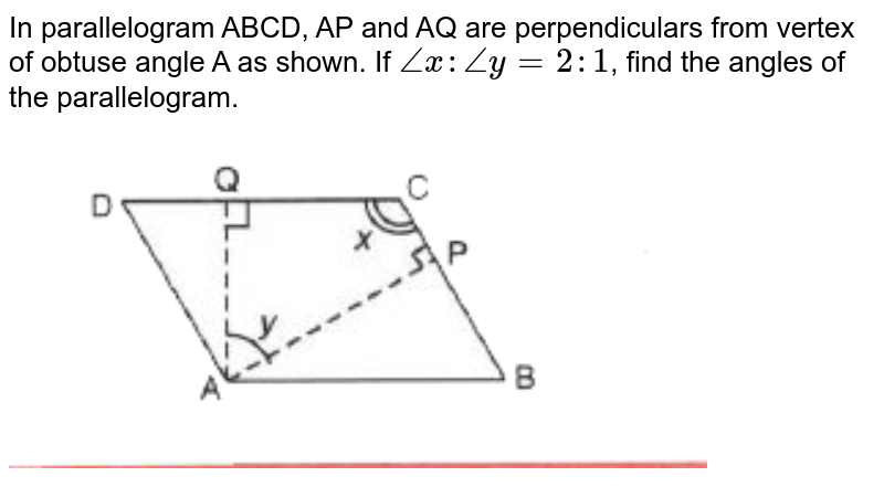 """In parallelogram ABCD, AP and AQ are perpendiculars from vertex of obtuse angle A as shown. If `anglex: angley= 2:1`, find the angles of the parallelogram. <br> <img src=""""https://doubtnut-static.s.llnwi.net/static/physics_images/SEL_RKB_ICSE_MAT_IX_C14_E03_026_Q01.png"""" width=""""80%"""">"""