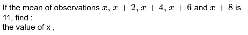 If the mean of observations `x,x+2,x+4,x+6` and `x+8` is 11, find : <br>  the value of x ,