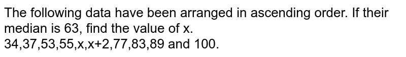 The following data have been arranged in ascending order. If their median is 63, find the value of x. <br> 34,37,53,55,x,x+2,77,83,89 and 100.