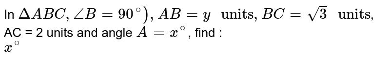 """In `DeltaABC, angleB=90^@), AB=y"""" units"""", BC=sqrt(3) """" units""""`, AC = 2 units and angle `A=x^(@)`, find : <br> `x^(@)`"""