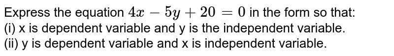 Express the equation `4x-5y+20=0` in the form so that: <br> (i) x is dependent variable and y is the independent variable. <br> (ii) y is dependent variable and x is independent variable.