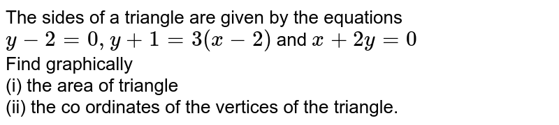 The sides of a triangle are given by the equations `y-2=0, y+1=3(x-2)` and `x+2y=0` <br> Find graphically <br> (i) the area of triangle <br> (ii) the co ordinates of the vertices of the triangle.