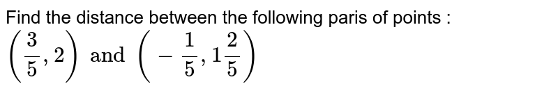 Find the distance between the following paris of points :  <br> `((3)/(5),2) and (-(1)/(5),1(2)/(5))`