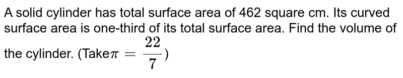 A solid cylinder has total surface area of 462 square cm. Its curved surface area is one-third of its total surface area. Find the volume of the cylinder. (Take` pi=22/7`)