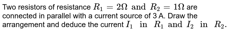 """Two resistors of resistance `R_1 = 2 Omega and R_2= 1 Omega`  are connected in parallel with a current source of 3 A. Draw the arrangement and deduce the current `I_1"""" in """"R_1 and I_2"""" in """"R_2.`"""