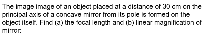 The image image of an object placed at a distance of 30 cm on the principal axis of a concave mirror from its pole is formed on the object itself. Find (a) the focal length and (b) linear magnification of mirror: