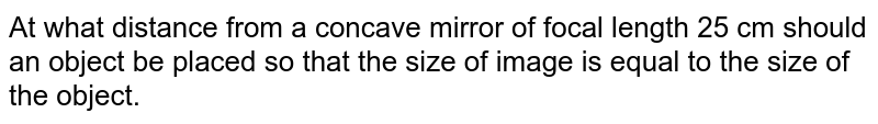At what distance from a concave mirror of focal length 25 cm should an object be placed so that the size of image is equal to the size of the object.