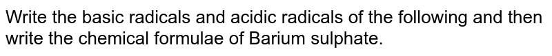 Write the basic radicals and acidic radicals of the following and then write the chemical formulae of Barium sulphate.