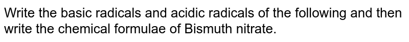 Write the basic radicals and acidic radicals of the following and then write the chemical formulae of Bismuth nitrate.