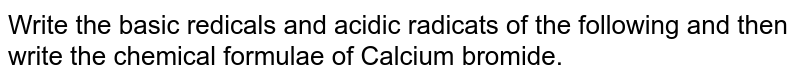 Write the basic redicals and acidic radicats of the following and then write the chemical formulae of Calcium bromide.