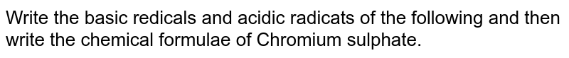 Write the basic redicals and acidic radicats of the following and then write the chemical formulae of Chromium sulphate.