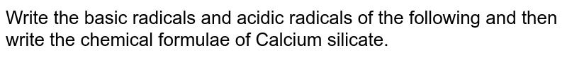 Write the basic radicals and acidic radicals of the following and then write the chemical formulae of Calcium silicate.
