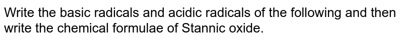 Write the basic radicals and acidic radicals of the following and then write the chemical formulae of Stannic oxide.
