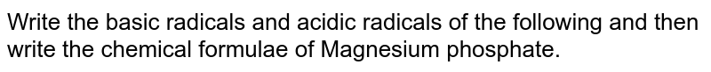 Write the basic radicals and acidic radicals of the following and then write the chemical formulae of Magnesium phosphate.