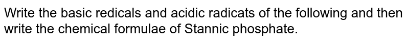 Write the basic redicals and acidic radicats of the following and then write the chemical formulae of Stannic phosphate.