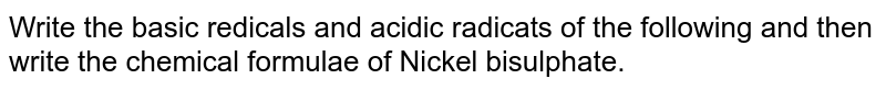 Write the basic redicals and acidic radicats of the following and then write the chemical formulae of Nickel bisulphate.