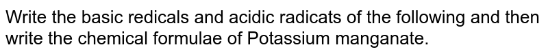 Write the basic redicals and acidic radicats of the following and then write the chemical formulae of Potassium manganate.